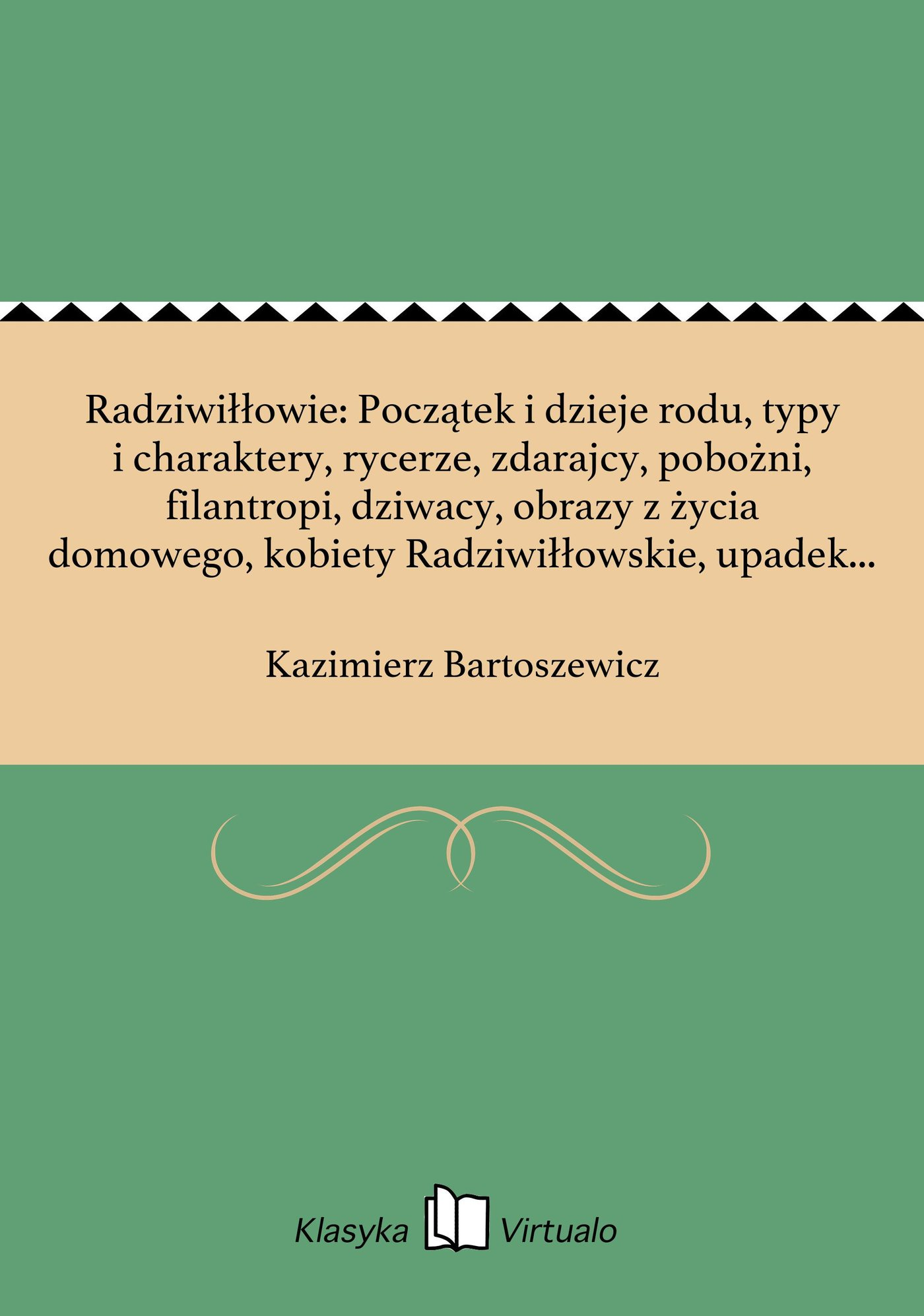 Radziwiłłowie: Początek i dzieje rodu, typy i charaktery, rycerze, zdarajcy, pobożni, filantropi, dziwacy, obrazy z życia domowego, kobiety Radziwiłłowskie, upadek Nieświeża i jego odrodzenie - Ebook (Książka EPUB) do pobrania w formacie EPUB