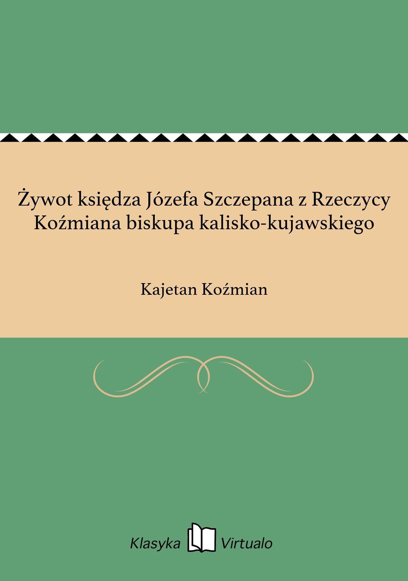 Żywot księdza Józefa Szczepana z Rzeczycy Koźmiana biskupa kalisko-kujawskiego - Ebook (Książka EPUB) do pobrania w formacie EPUB