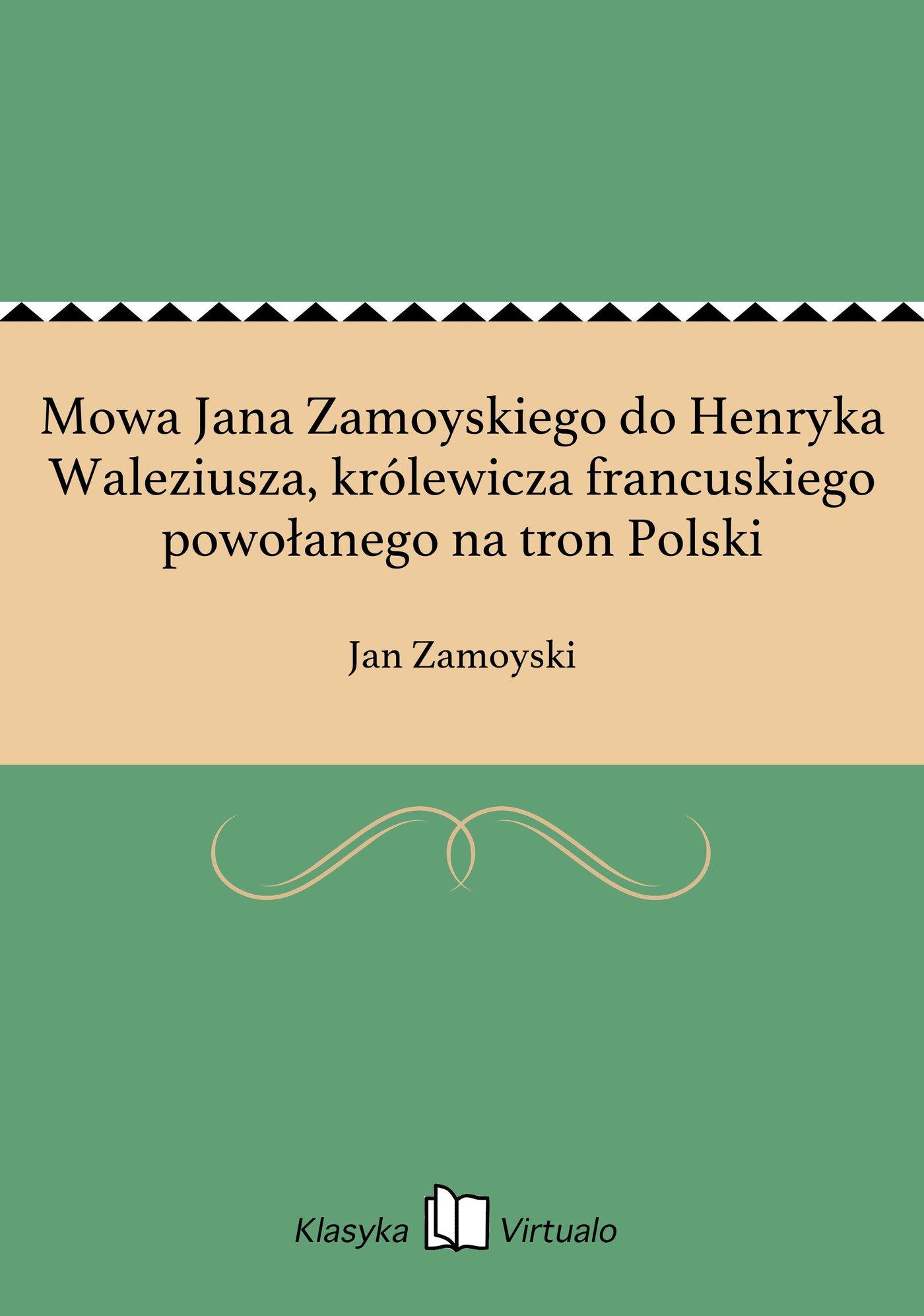 Mowa Jana Zamoyskiego do Henryka Waleziusza, królewicza francuskiego powołanego na tron Polski - Ebook (Książka EPUB) do pobrania w formacie EPUB