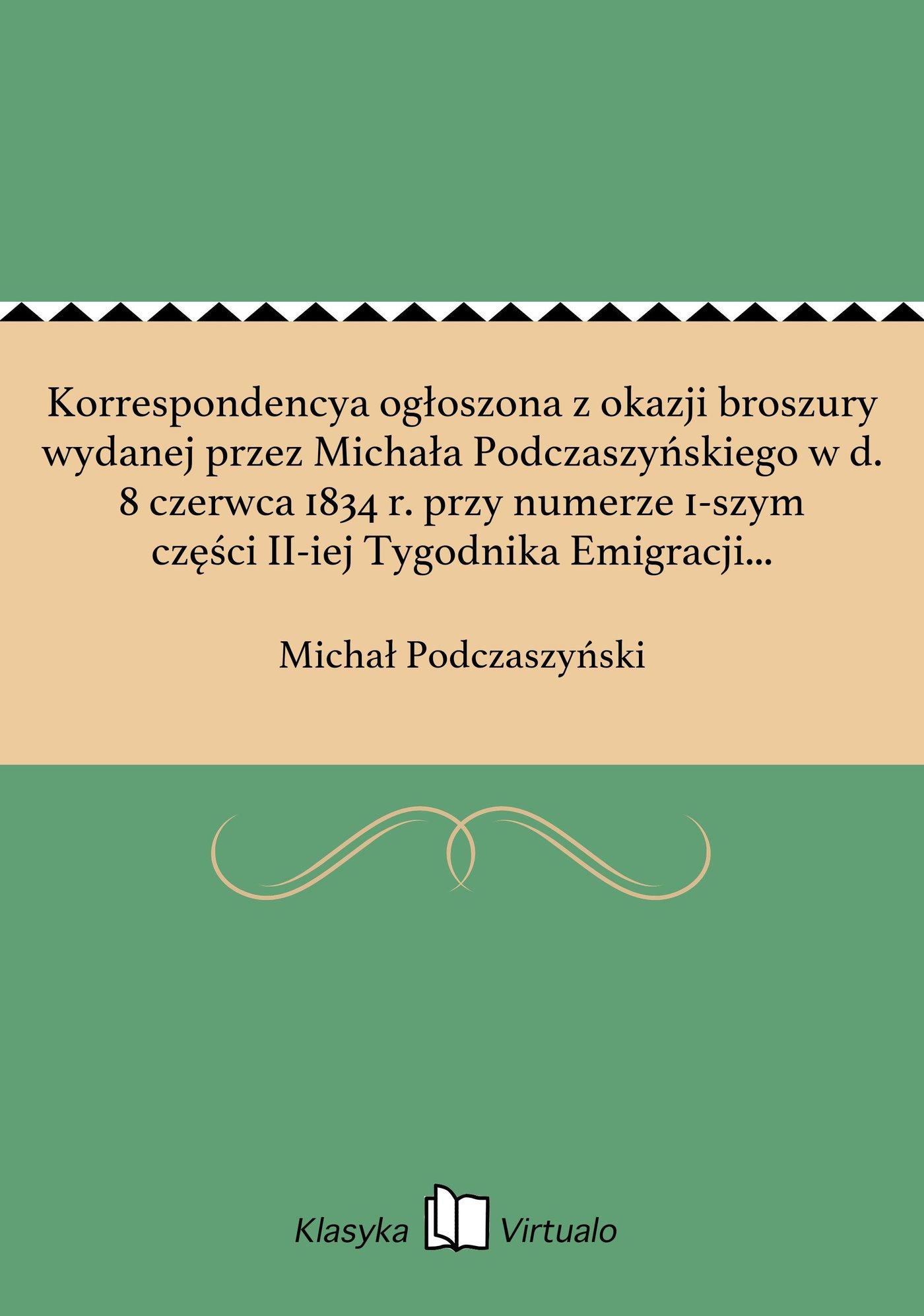 Korrespondencya ogłoszona z okazji broszury wydanej przez Michała Podczaszyńskiego w d. 8 czerwca 1834 r. przy numerze 1-szym części II-iej Tygodnika Emigracji Polskiej. - Ebook (Książka EPUB) do pobrania w formacie EPUB