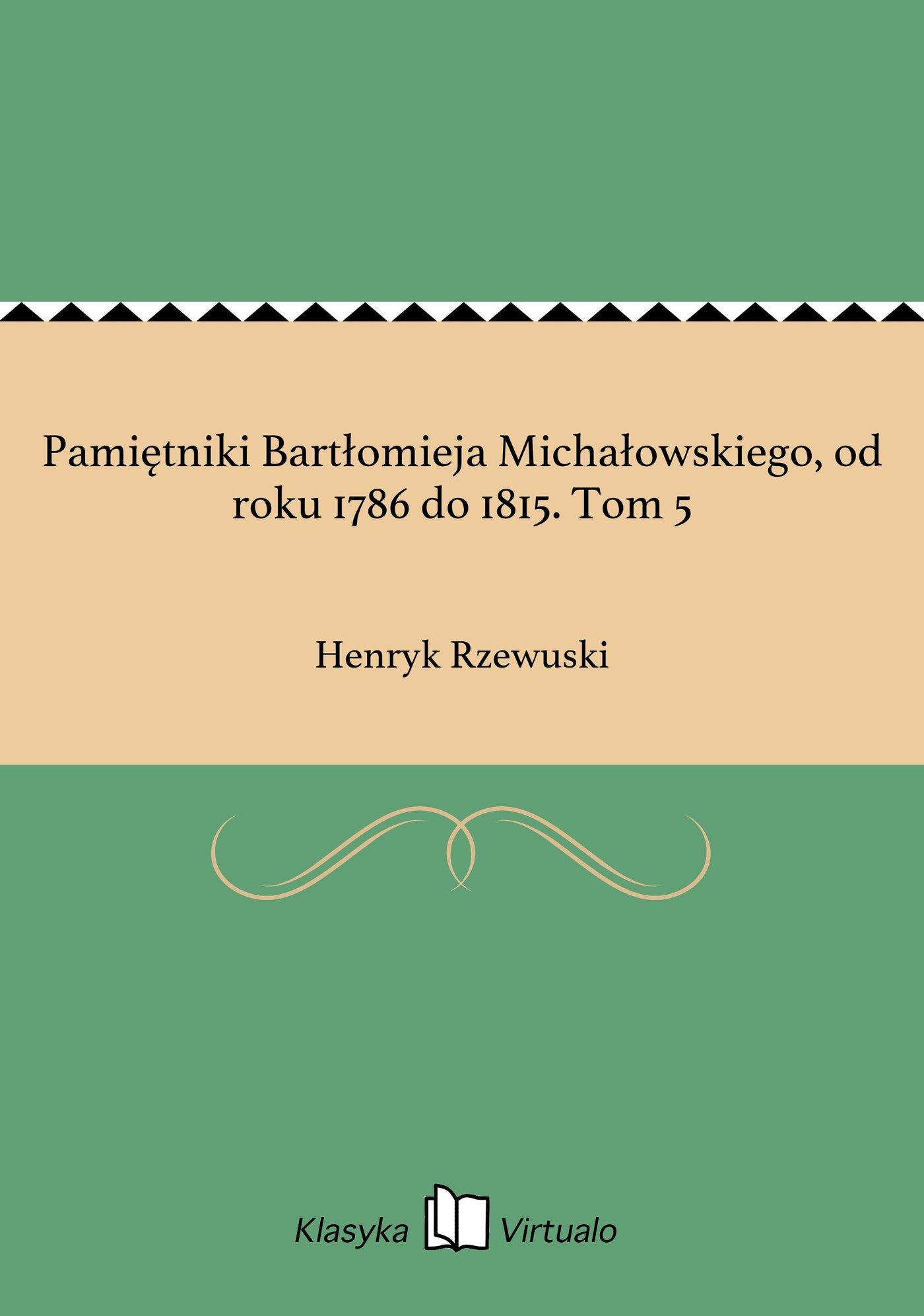 Pamiętniki Bartłomieja Michałowskiego, od roku 1786 do 1815. Tom 5 - Ebook (Książka EPUB) do pobrania w formacie EPUB