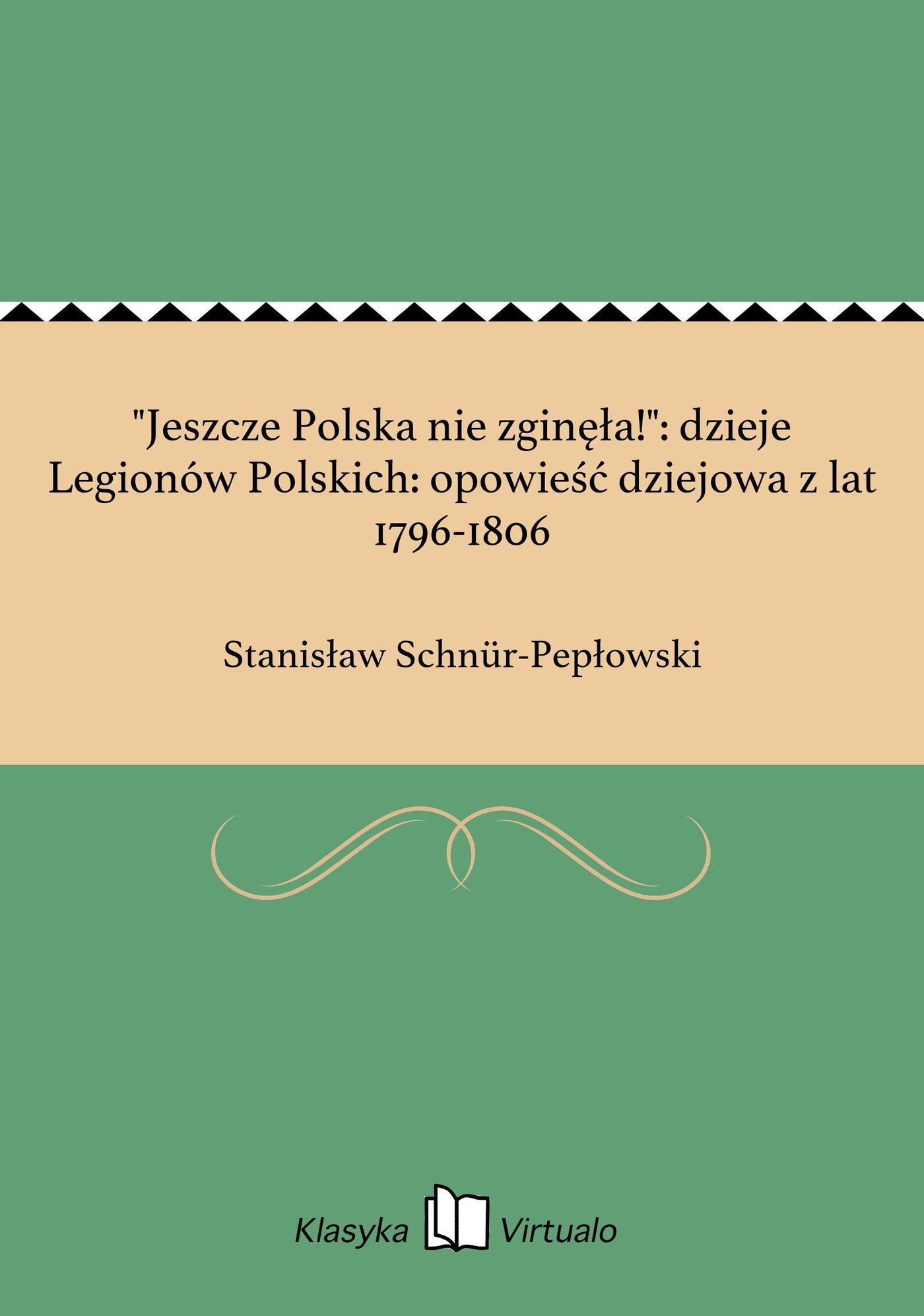 """""""Jeszcze Polska nie zginęła!"""": dzieje Legionów Polskich: opowieść dziejowa z lat 1796-1806 - Ebook (Książka EPUB) do pobrania w formacie EPUB"""