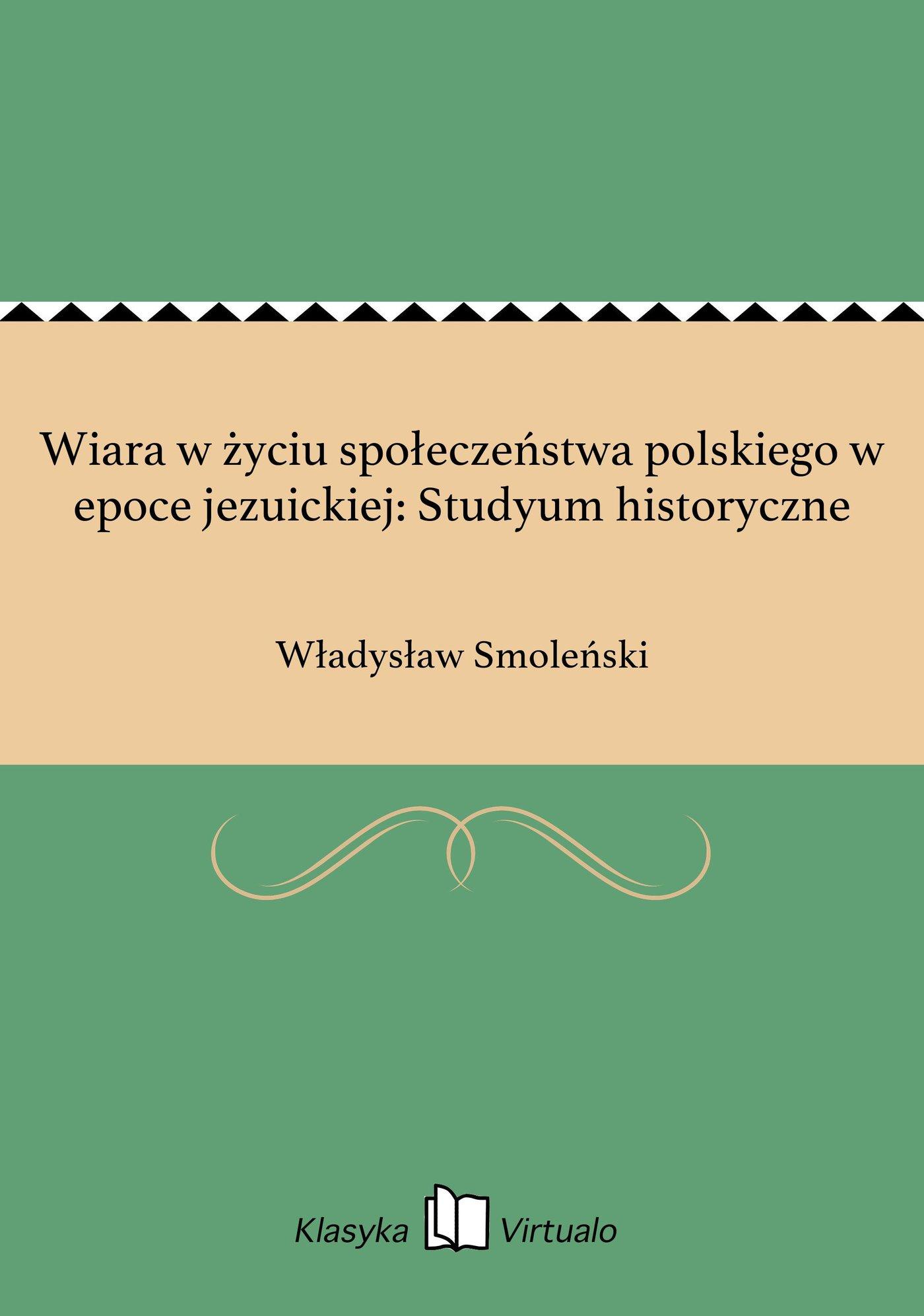 Wiara w życiu społeczeństwa polskiego w epoce jezuickiej: Studyum historyczne - Ebook (Książka EPUB) do pobrania w formacie EPUB