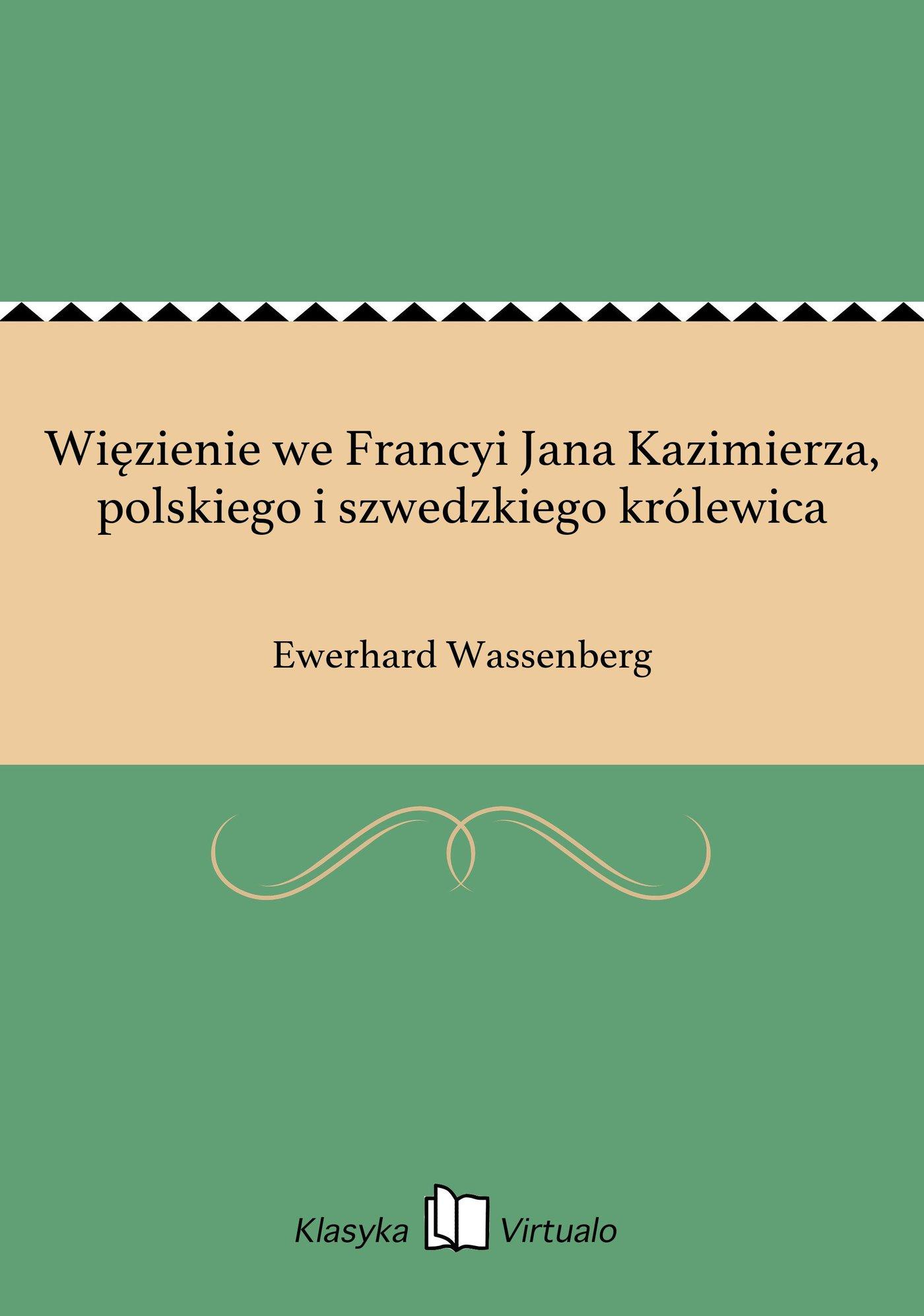 Więzienie we Francyi Jana Kazimierza, polskiego i szwedzkiego królewica - Ebook (Książka EPUB) do pobrania w formacie EPUB