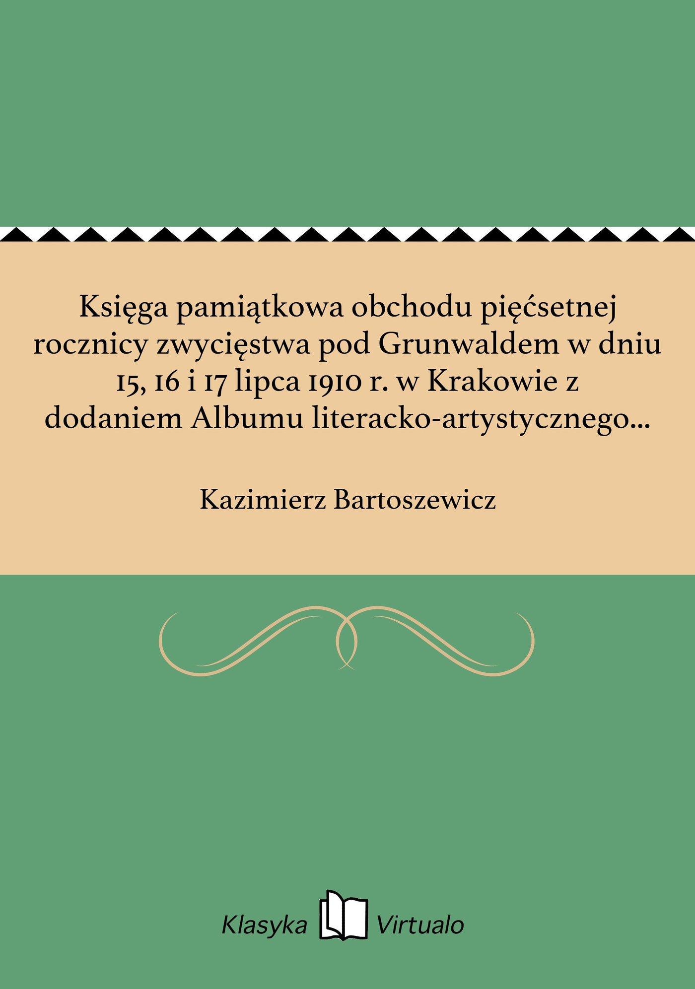 Księga pamiątkowa obchodu pięćsetnej rocznicy zwycięstwa pod Grunwaldem w dniu 15, 16 i 17 lipca 1910 r. w Krakowie z dodaniem Albumu literacko-artystycznego poświęconego wielkiej rocznicy dziejowej - Ebook (Książka EPUB) do pobrania w formacie EPUB