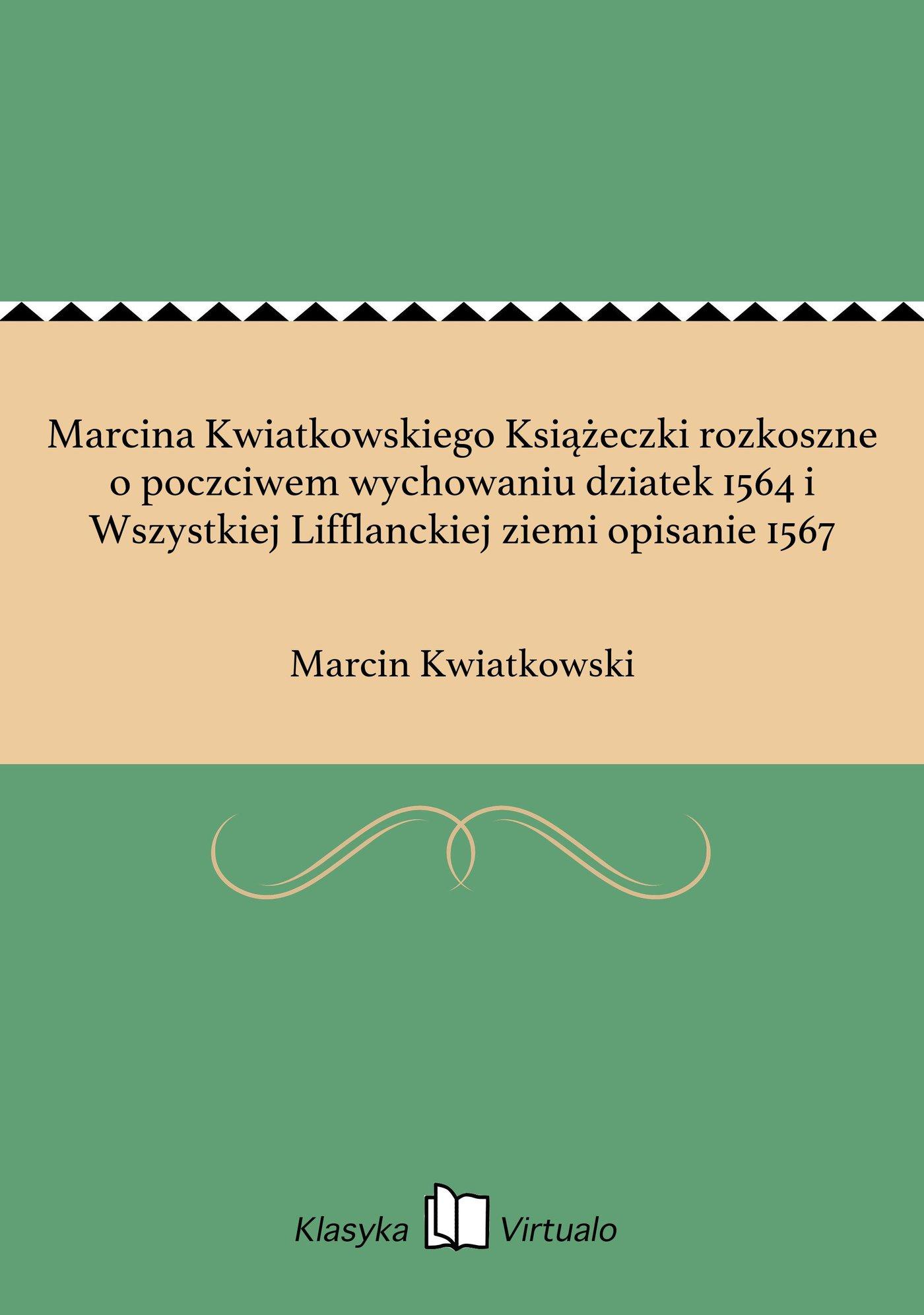 Marcina Kwiatkowskiego Książeczki rozkoszne o poczciwem wychowaniu dziatek 1564 i Wszystkiej Lifflanckiej ziemi opisanie 1567 - Ebook (Książka EPUB) do pobrania w formacie EPUB
