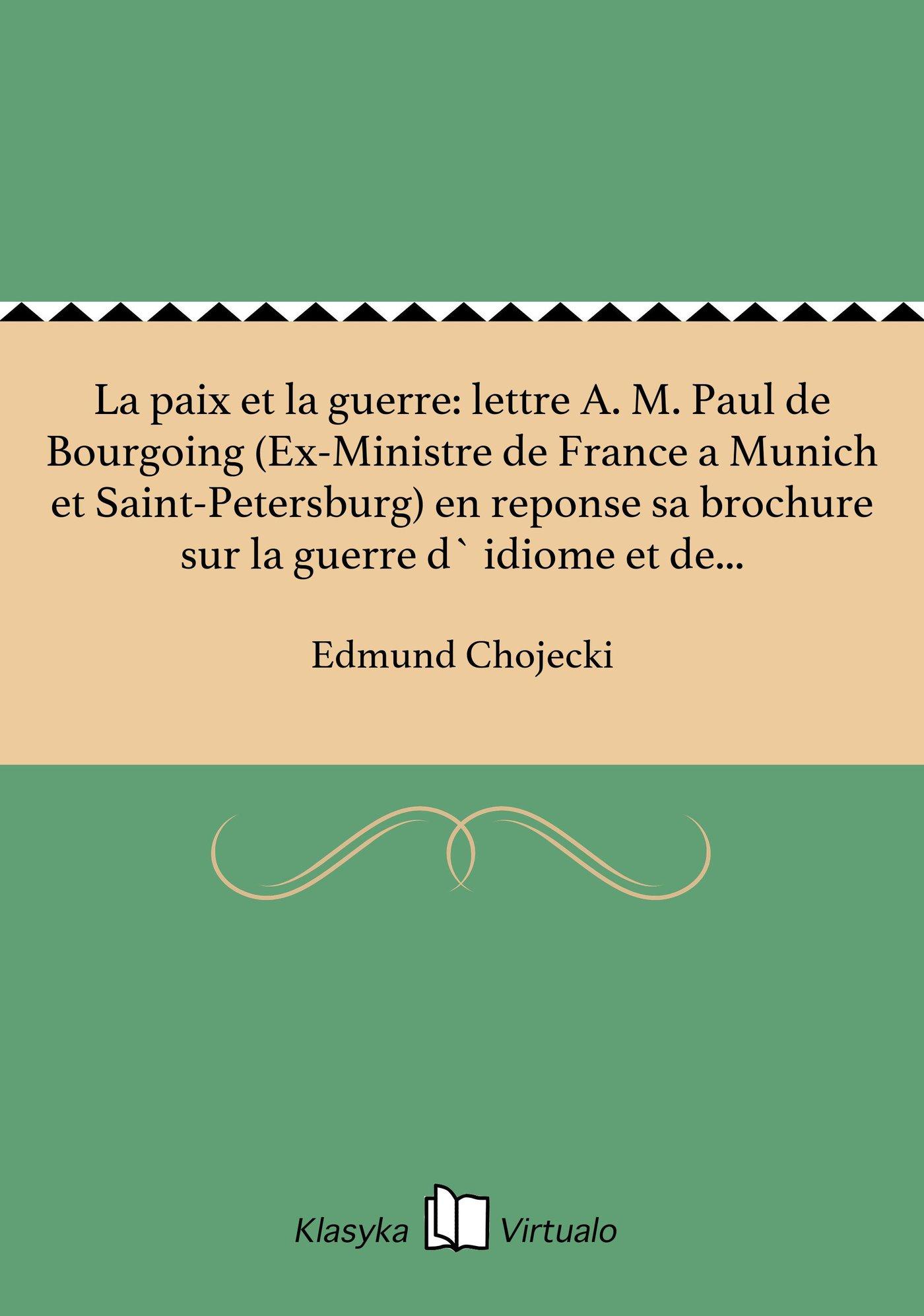 La paix et la guerre: lettre A. M. Paul de Bourgoing (Ex-Ministre de France a Munich et Saint-Petersburg) en reponse sa brochure sur la guerre d` idiome et de nationalite - Ebook (Książka EPUB) do pobrania w formacie EPUB