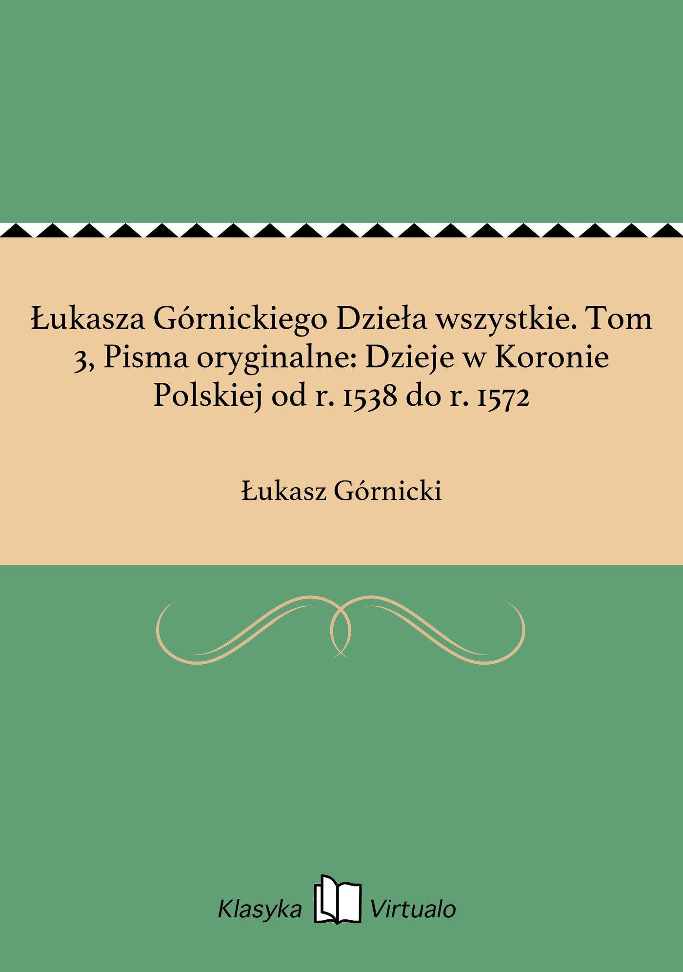 Łukasza Górnickiego Dzieła wszystkie. Tom 3, Pisma oryginalne: Dzieje w Koronie Polskiej od r. 1538 do r. 1572 - Ebook (Książka EPUB) do pobrania w formacie EPUB