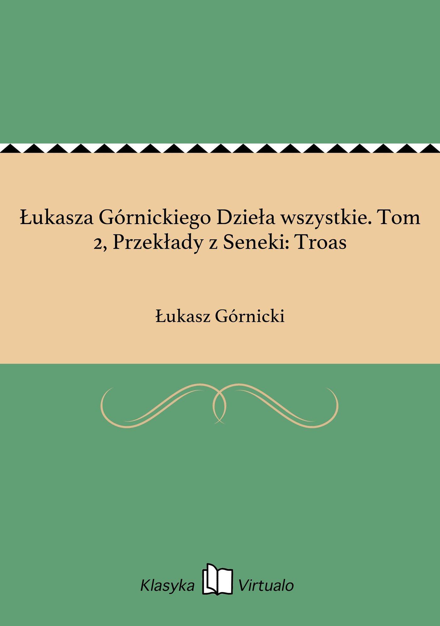 Łukasza Górnickiego Dzieła wszystkie. Tom 2, Przekłady z Seneki: Troas - Ebook (Książka EPUB) do pobrania w formacie EPUB