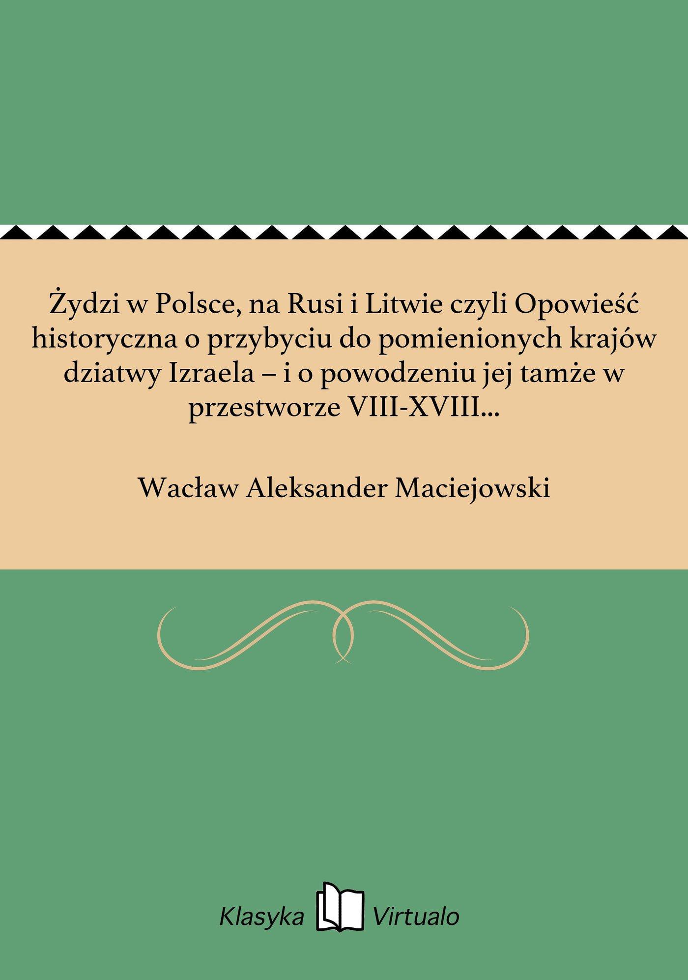 """Żydzi w Polsce, na Rusi i Litwie czyli Opowieść historyczna o przybyciu do pomienionych krajów dziatwy Izraela – i o powodzeniu jej tamże w przestworze VIII-XVIII wieku, którą jako czwarty dodatek do """"Historyi prawodawstw słowiańskich"""" drukiem ogłosił - Ebook (Książka EPUB) do pobrania w formacie EPUB"""