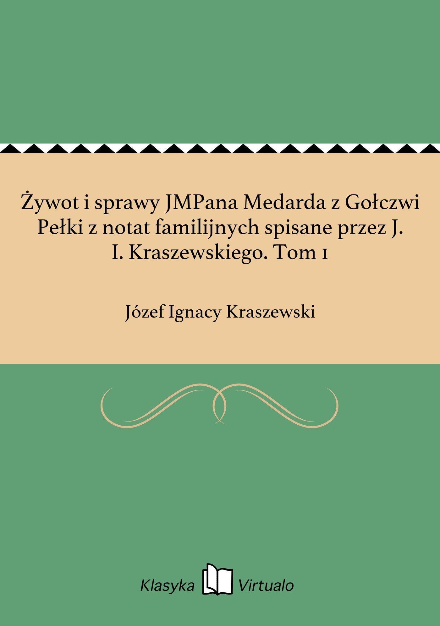 Żywot i sprawy JMPana Medarda z Gołczwi Pełki z notat familijnych spisane przez J. I. Kraszewskiego. Tom 1 - Ebook (Książka EPUB) do pobrania w formacie EPUB