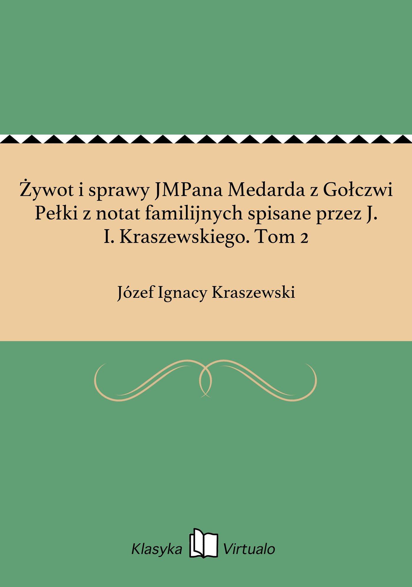 Żywot i sprawy JMPana Medarda z Gołczwi Pełki z notat familijnych spisane przez J. I. Kraszewskiego. Tom 2 - Ebook (Książka EPUB) do pobrania w formacie EPUB
