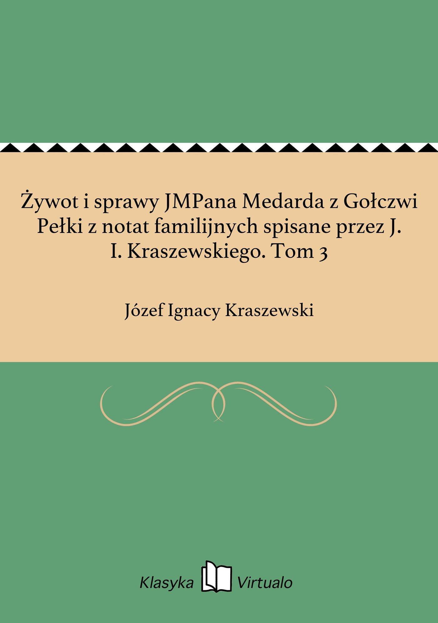 Żywot i sprawy JMPana Medarda z Gołczwi Pełki z notat familijnych spisane przez J. I. Kraszewskiego. Tom 3 - Ebook (Książka EPUB) do pobrania w formacie EPUB