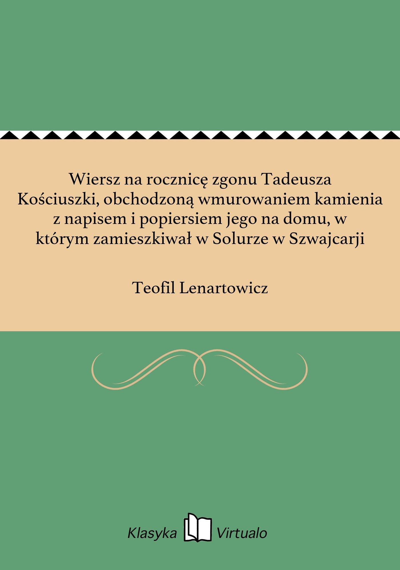 Wiersz na rocznicę zgonu Tadeusza Kościuszki, obchodzoną wmurowaniem kamienia z napisem i popiersiem jego na domu, w którym zamieszkiwał w Solurze w Szwajcarji - Ebook (Książka EPUB) do pobrania w formacie EPUB