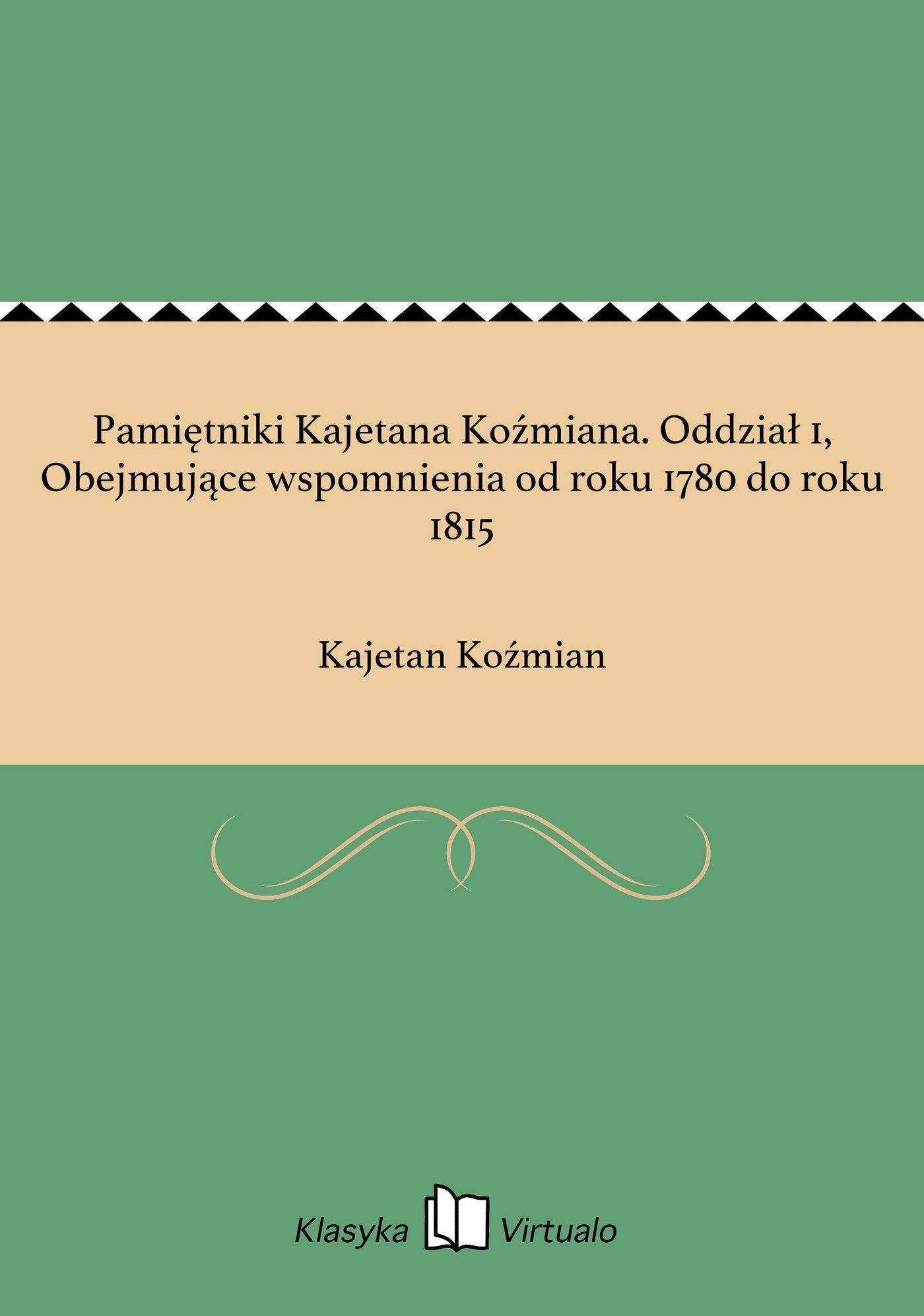 Pamiętniki Kajetana Koźmiana. Oddział 1, Obejmujące wspomnienia od roku 1780 do roku 1815 - Ebook (Książka EPUB) do pobrania w formacie EPUB