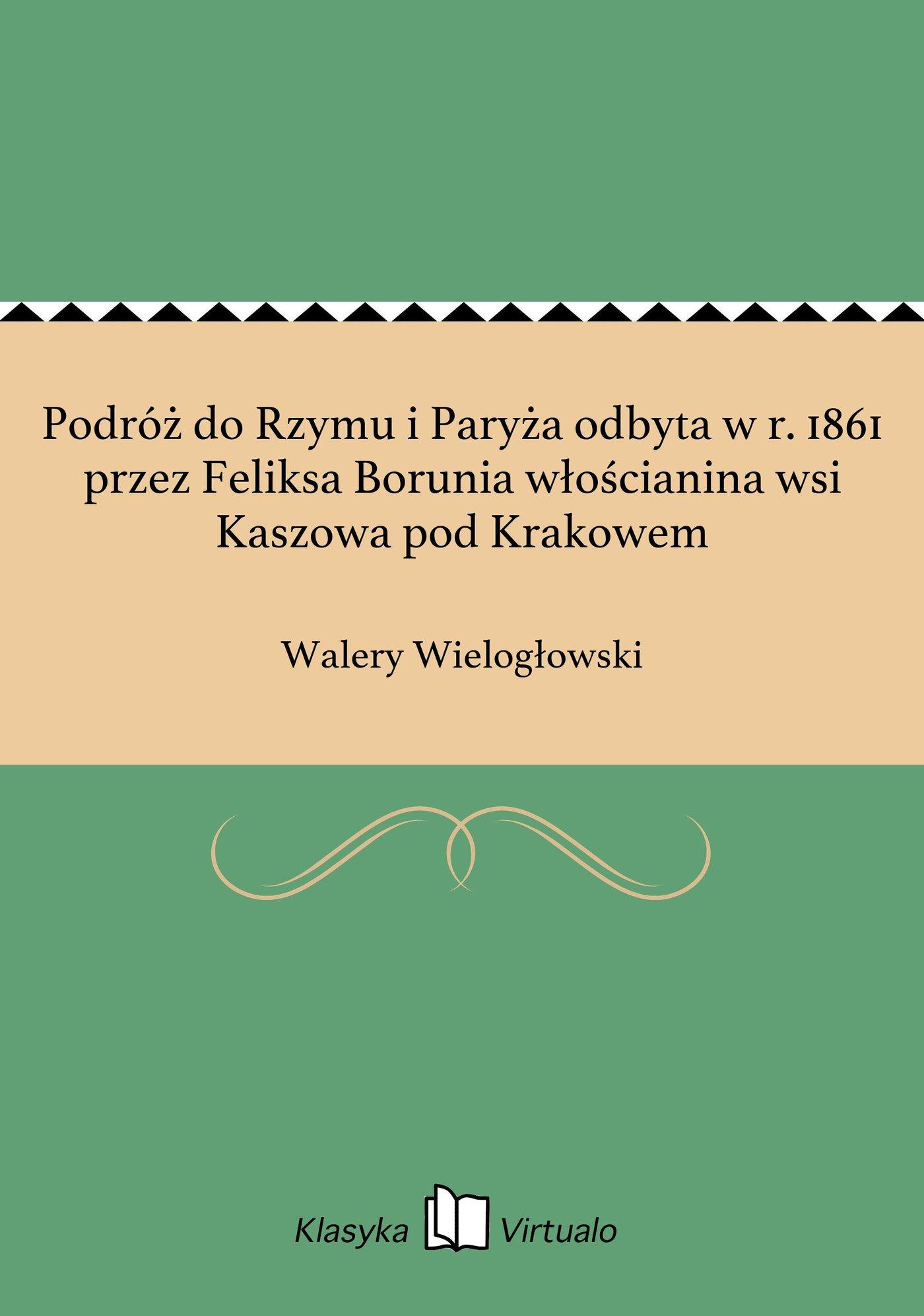 Podróż do Rzymu i Paryża odbyta w r. 1861 przez Feliksa Borunia włościanina wsi Kaszowa pod Krakowem - Ebook (Książka EPUB) do pobrania w formacie EPUB