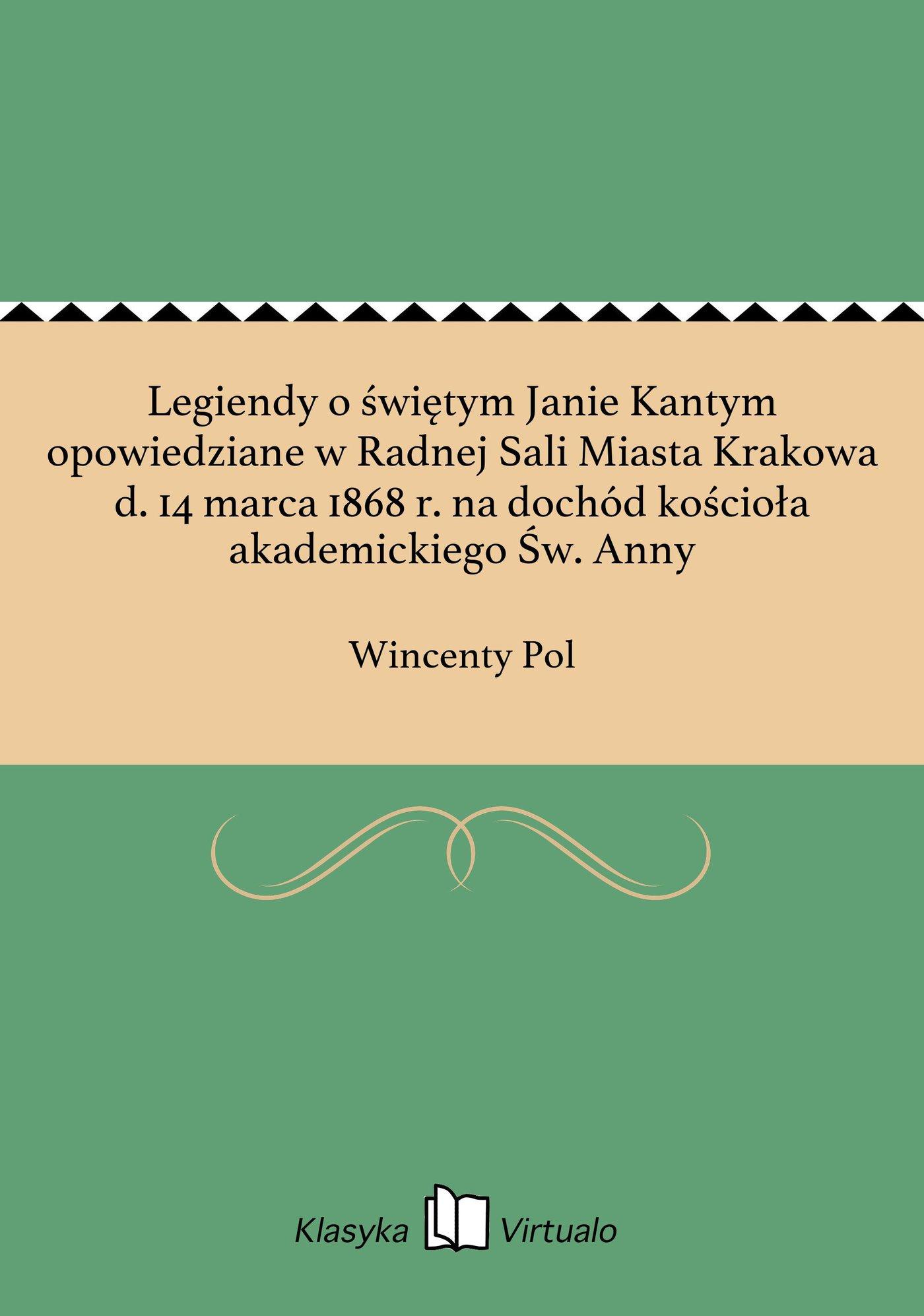 Legiendy o świętym Janie Kantym opowiedziane w Radnej Sali Miasta Krakowa d. 14 marca 1868 r. na dochód kościoła akademickiego Św. Anny - Ebook (Książka EPUB) do pobrania w formacie EPUB