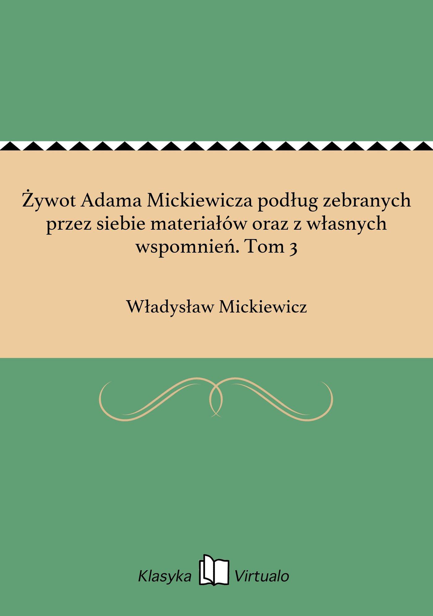 Żywot Adama Mickiewicza podług zebranych przez siebie materiałów oraz z własnych wspomnień. Tom 3 - Ebook (Książka EPUB) do pobrania w formacie EPUB