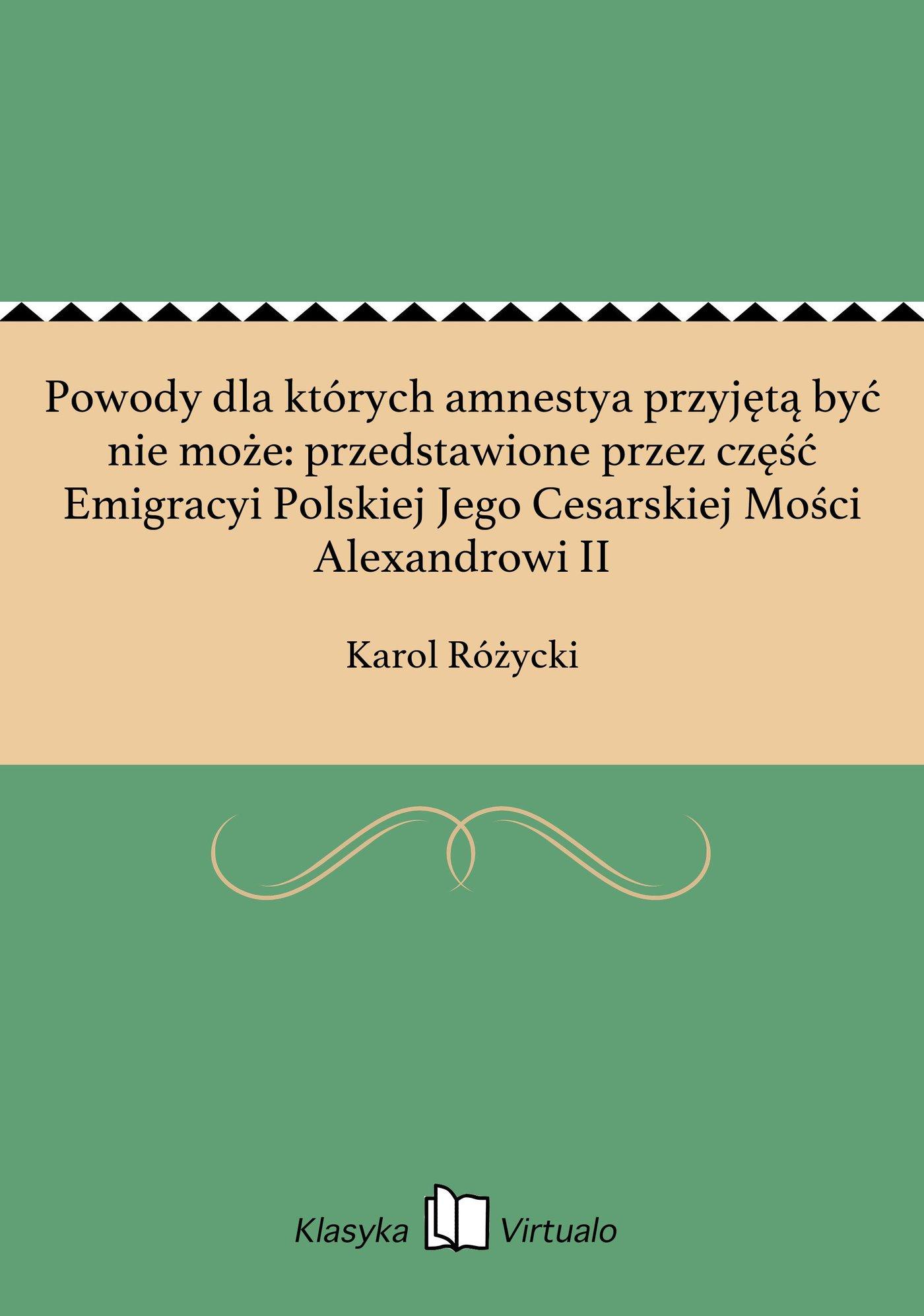 Powody dla których amnestya przyjętą być nie może: przedstawione przez część Emigracyi Polskiej Jego Cesarskiej Mości Alexandrowi II - Ebook (Książka EPUB) do pobrania w formacie EPUB
