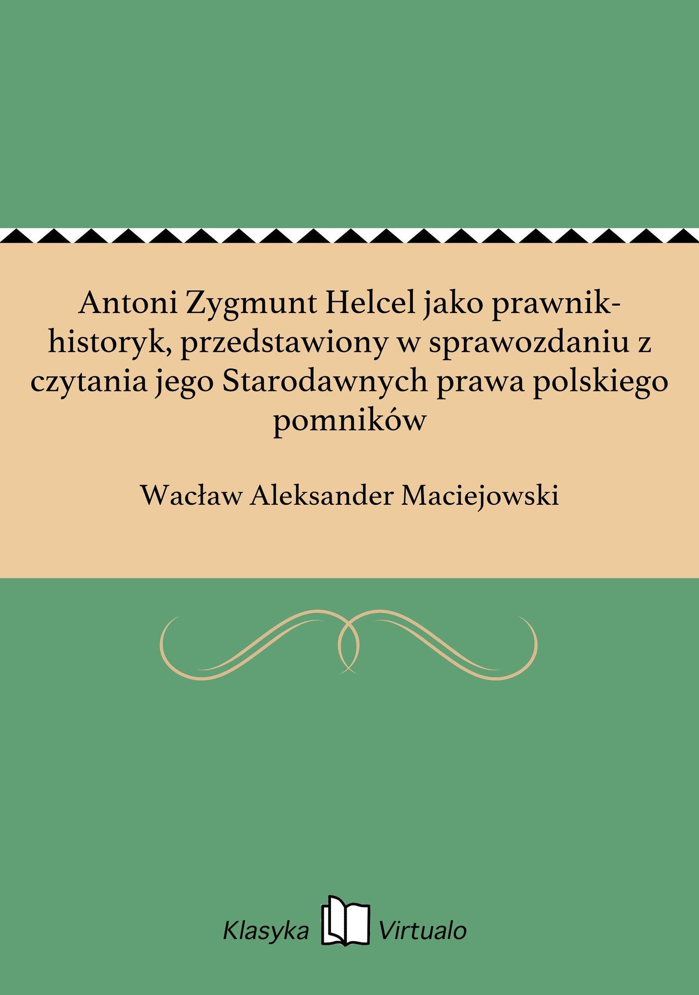 Antoni Zygmunt Helcel jako prawnik-historyk, przedstawiony w sprawozdaniu z czytania jego Starodawnych prawa polskiego pomników - Ebook (Książka EPUB) do pobrania w formacie EPUB