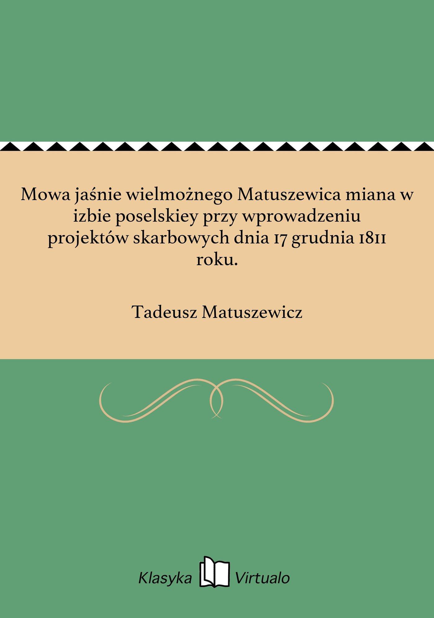 Mowa jaśnie wielmożnego Matuszewica miana w izbie poselskiey przy wprowadzeniu projektów skarbowych dnia 17 grudnia 1811 roku. - Ebook (Książka EPUB) do pobrania w formacie EPUB