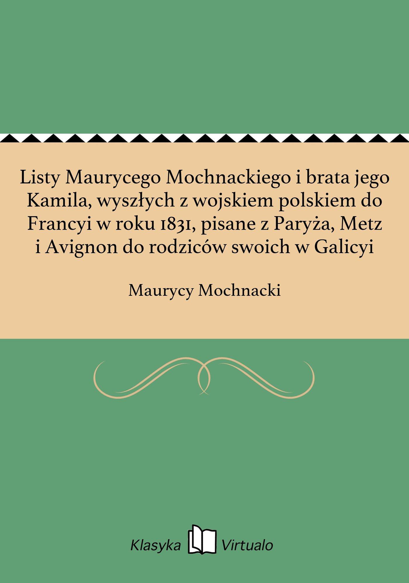 Listy Maurycego Mochnackiego i brata jego Kamila, wyszłych z wojskiem polskiem do Francyi w roku 1831, pisane z Paryża, Metz i Avignon do rodziców swoich w Galicyi - Ebook (Książka na Kindle) do pobrania w formacie MOBI