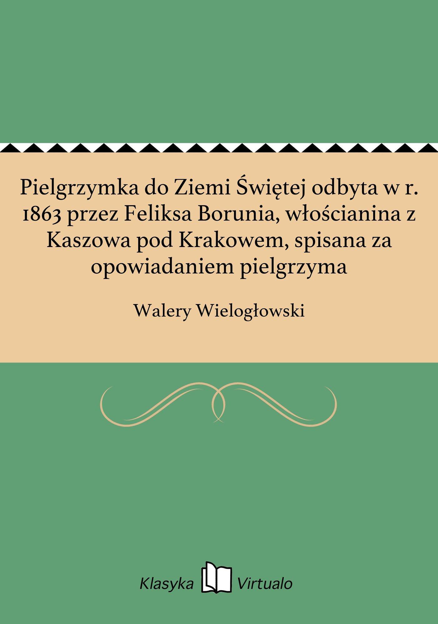 Pielgrzymka do Ziemi Świętej odbyta w r. 1863 przez Feliksa Borunia, włościanina z Kaszowa pod Krakowem, spisana za opowiadaniem pielgrzyma - Ebook (Książka na Kindle) do pobrania w formacie MOBI