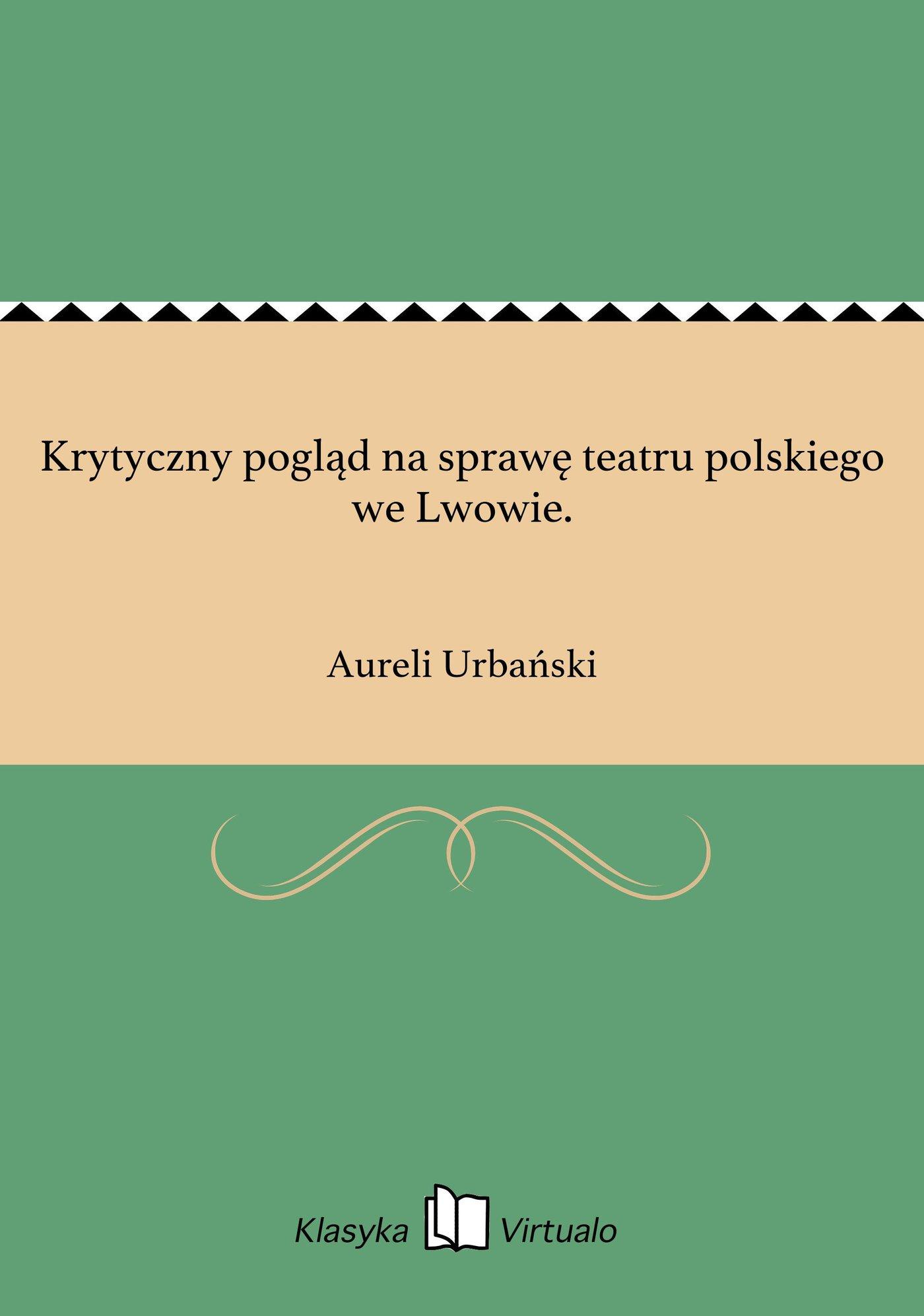 Krytyczny pogląd na sprawę teatru polskiego we Lwowie. - Ebook (Książka na Kindle) do pobrania w formacie MOBI