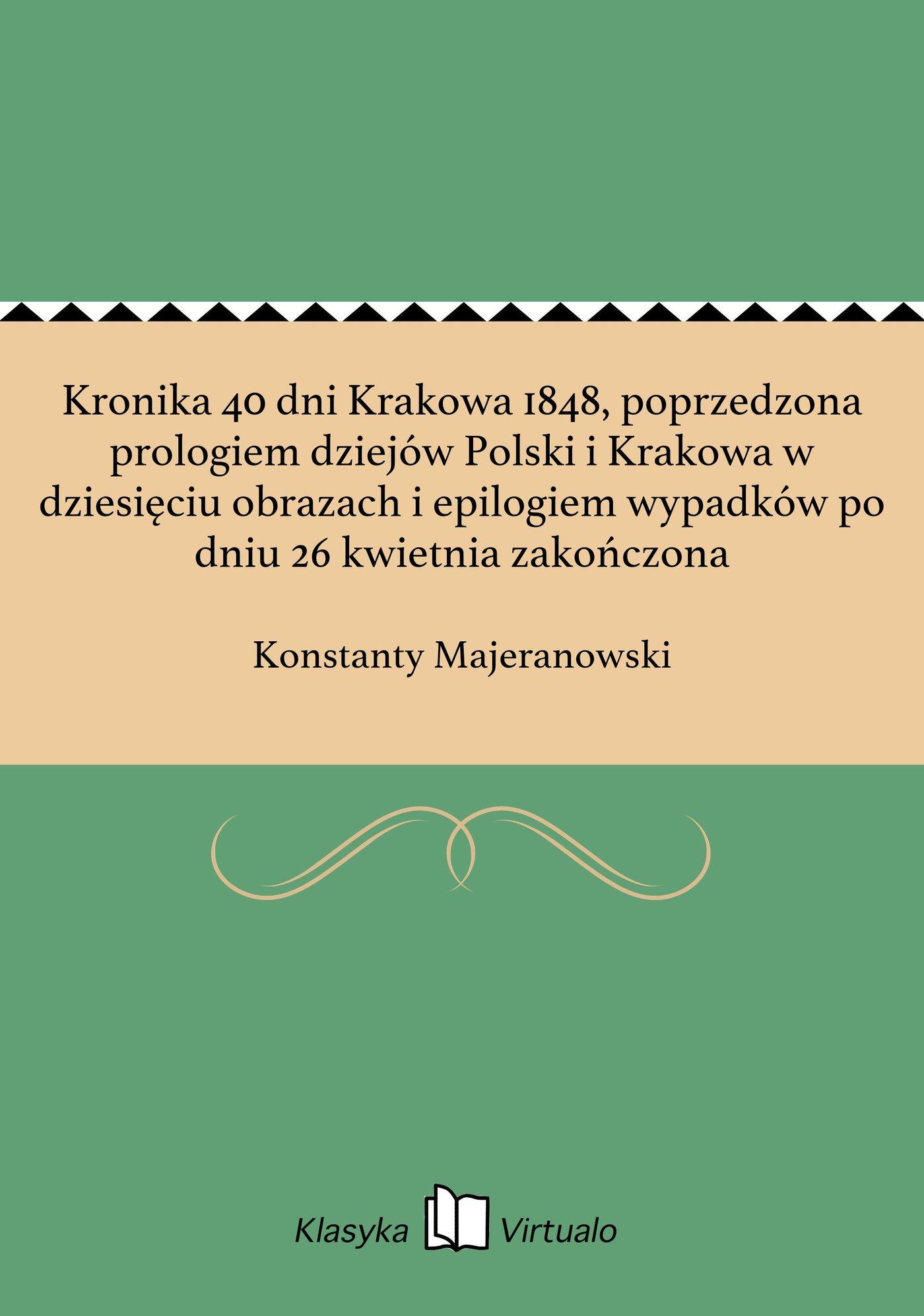 Kronika 40 dni Krakowa 1848, poprzedzona prologiem dziejów Polski i Krakowa w dziesięciu obrazach i epilogiem wypadków po dniu 26 kwietnia zakończona - Ebook (Książka na Kindle) do pobrania w formacie MOBI
