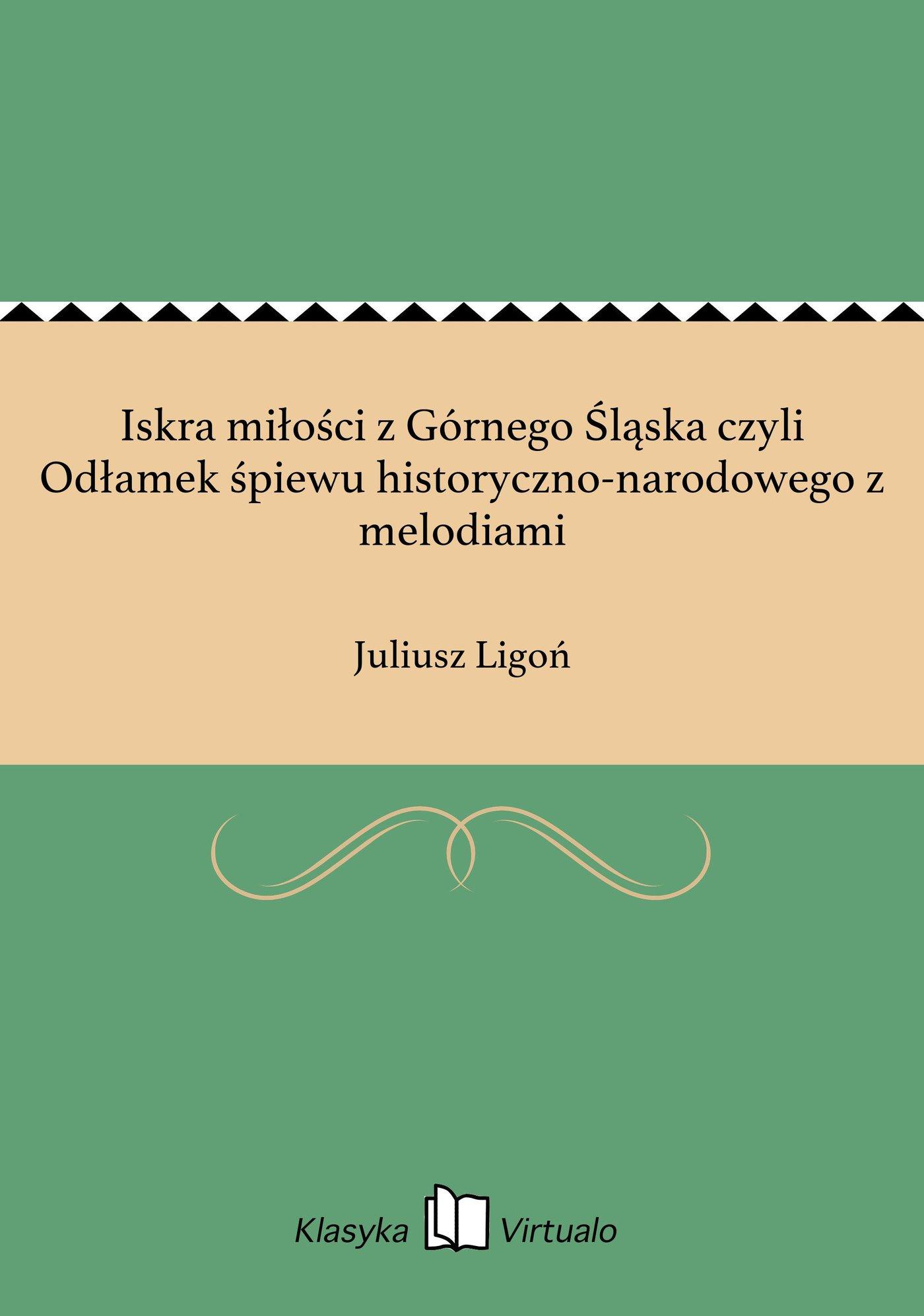 Iskra miłości z Górnego Śląska czyli Odłamek śpiewu historyczno-narodowego z melodiami - Ebook (Książka na Kindle) do pobrania w formacie MOBI