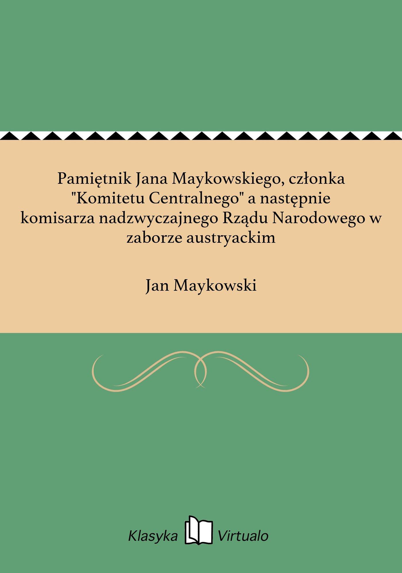 """Pamiętnik Jana Maykowskiego, członka """"Komitetu Centralnego"""" a następnie komisarza nadzwyczajnego Rządu Narodowego w zaborze austryackim - Ebook (Książka na Kindle) do pobrania w formacie MOBI"""