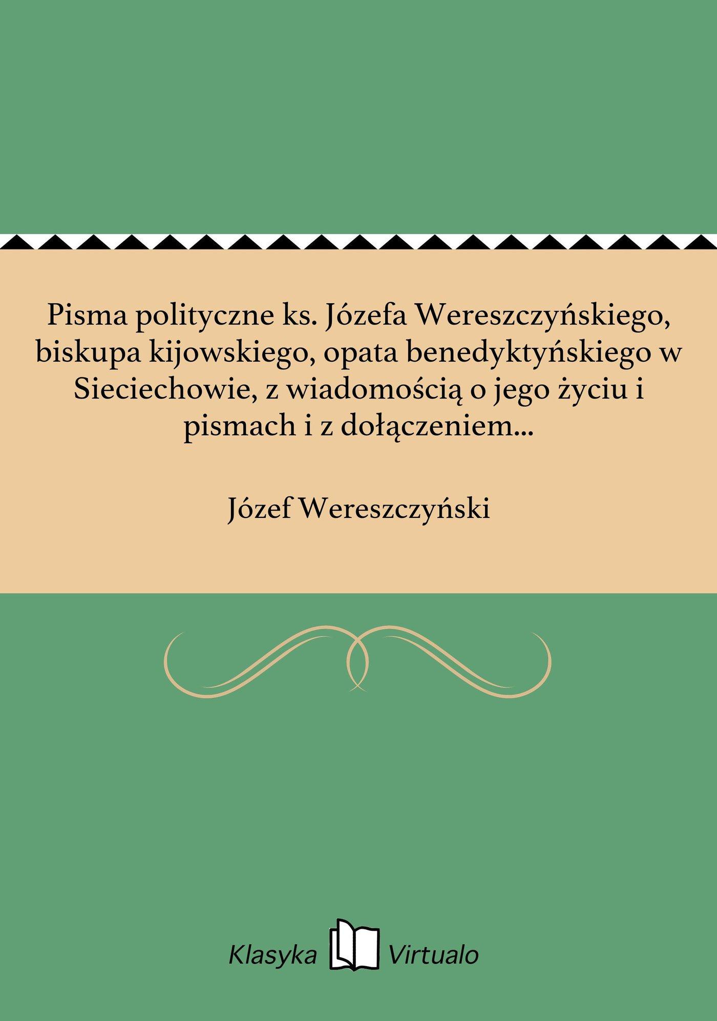Pisma polityczne ks. Józefa Wereszczyńskiego, biskupa kijowskiego, opata benedyktyńskiego w Sieciechowie, z wiadomością o jego życiu i pismach i z dołączeniem podobizny własnoręcznego jego podpisu - Ebook (Książka na Kindle) do pobrania w formacie MOBI