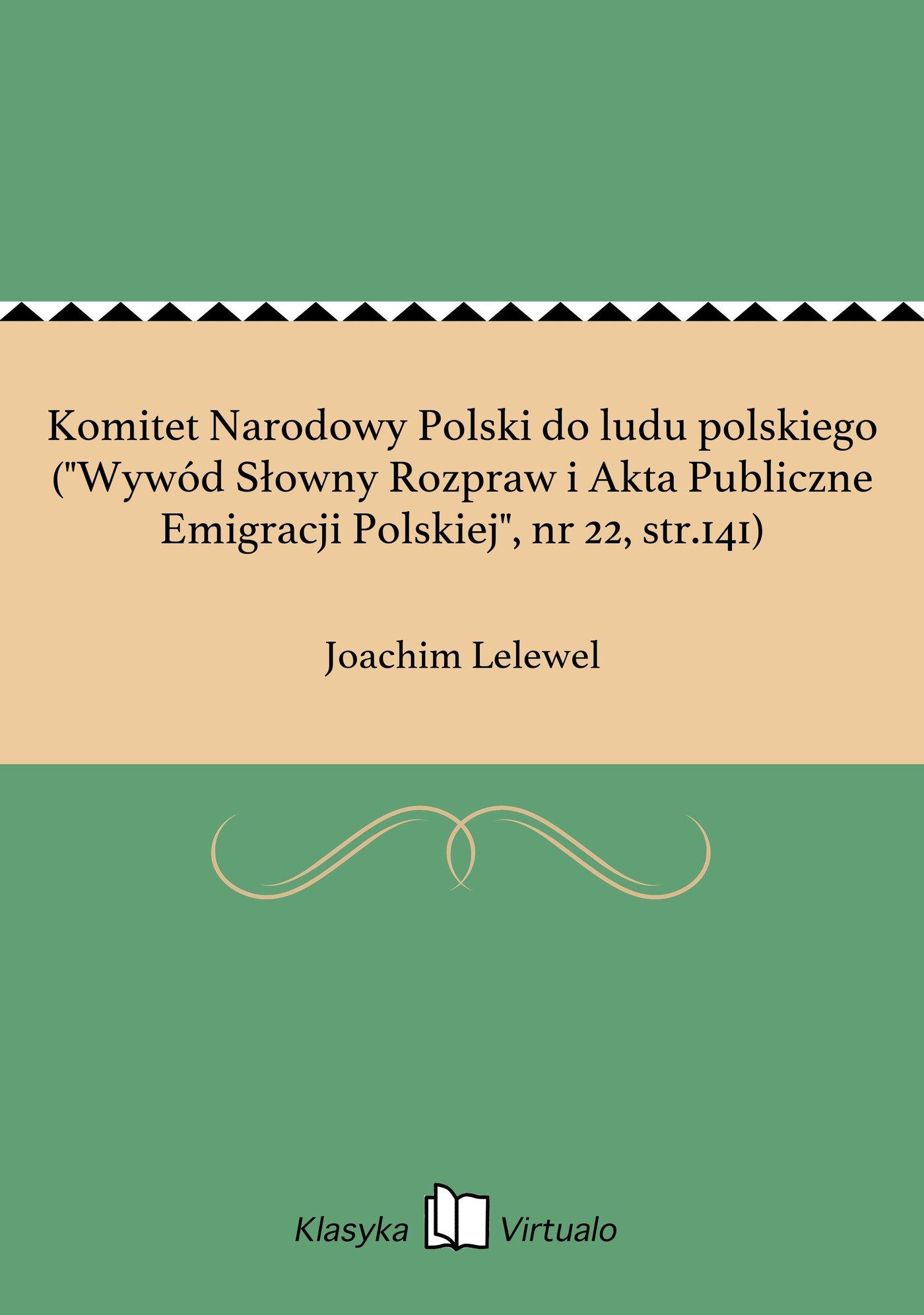 """Komitet Narodowy Polski do ludu polskiego (""""Wywód Słowny Rozpraw i Akta Publiczne Emigracji Polskiej"""", nr 22, str.141) - Ebook (Książka EPUB) do pobrania w formacie EPUB"""