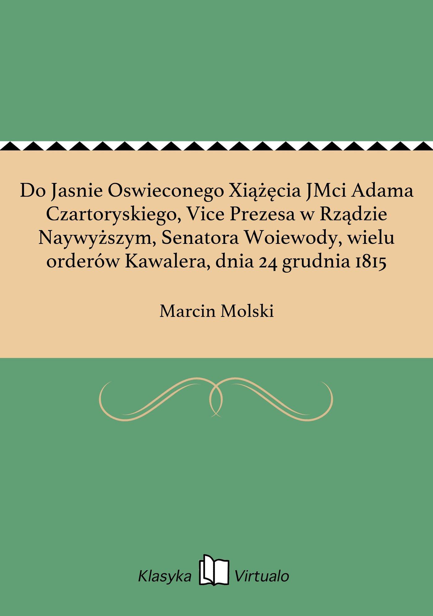 Do Jasnie Oswieconego Xiążęcia JMci Adama Czartoryskiego, Vice Prezesa w Rządzie Naywyższym, Senatora Woiewody, wielu orderów Kawalera, dnia 24 grudnia 1815 - Ebook (Książka EPUB) do pobrania w formacie EPUB