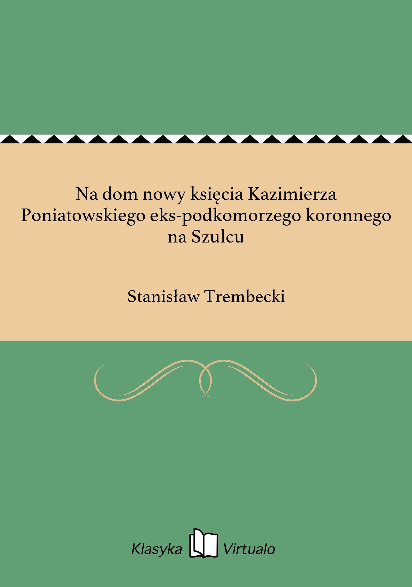 Na dom nowy księcia Kazimierza Poniatowskiego eks-podkomorzego koronnego na Szulcu - Ebook (Książka EPUB) do pobrania w formacie EPUB