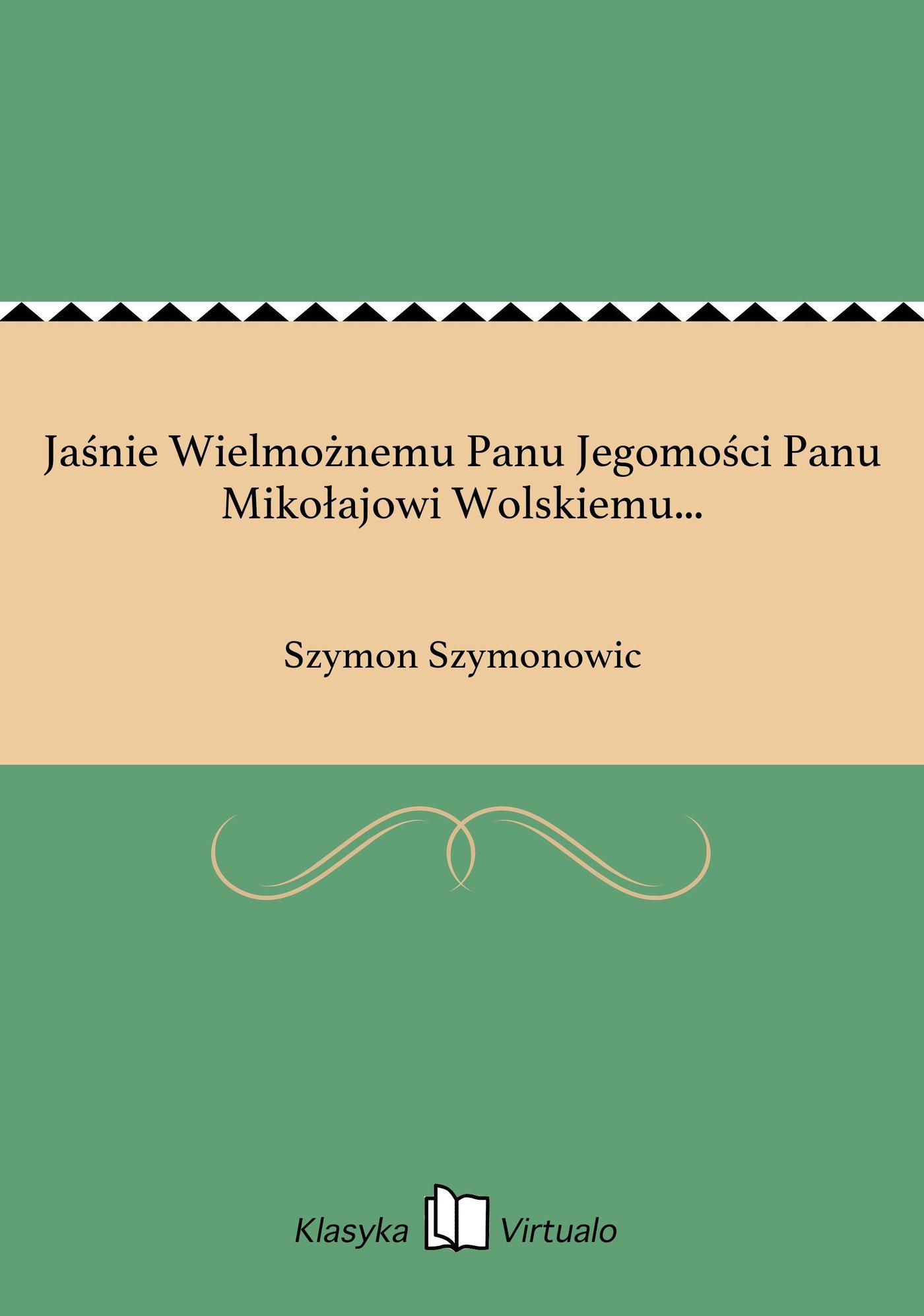 Jaśnie Wielmożnemu Panu Jegomości Panu Mikołajowi Wolskiemu... - Ebook (Książka EPUB) do pobrania w formacie EPUB