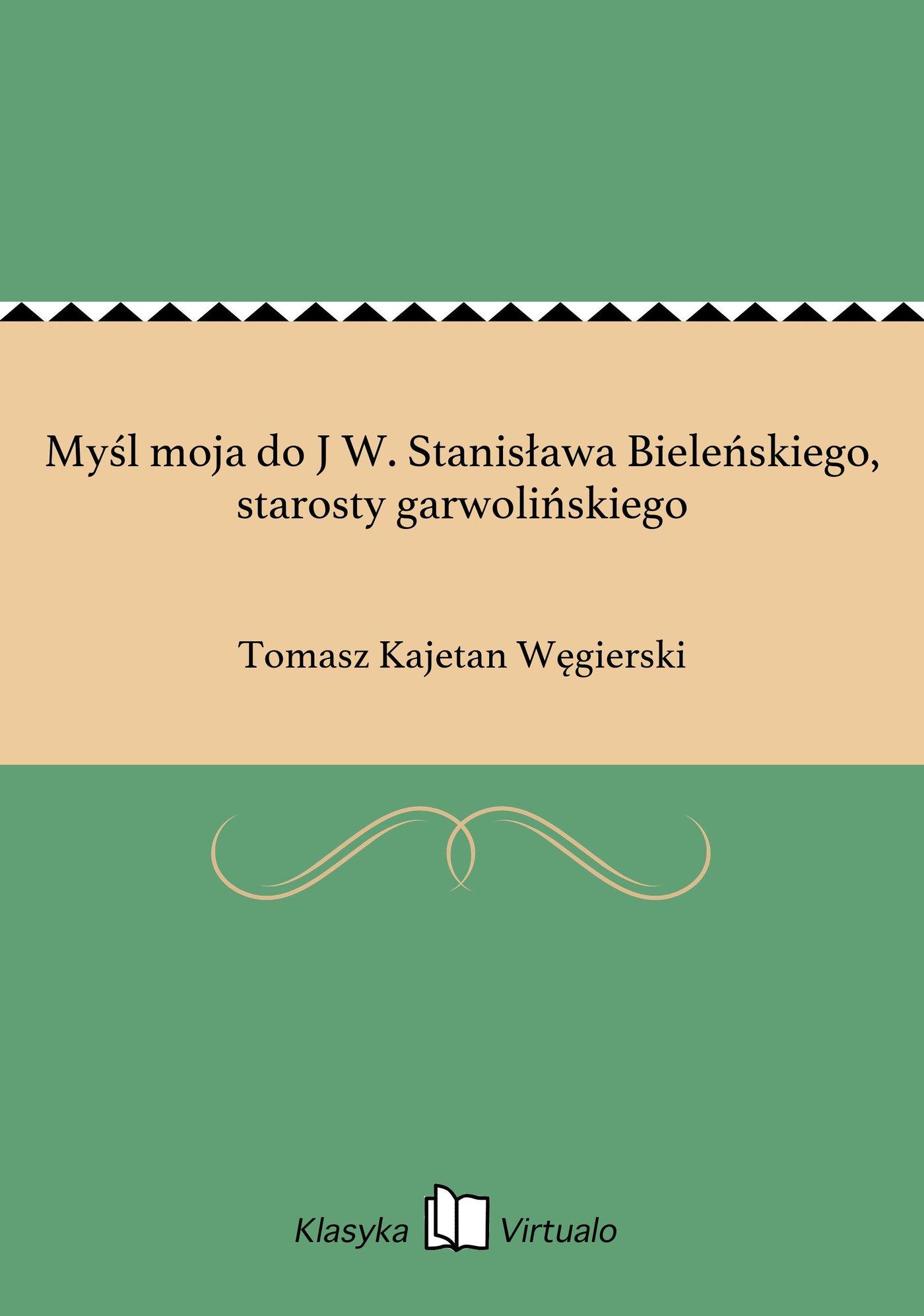 Myśl moja do J W. Stanisława Bieleńskiego, starosty garwolińskiego - Ebook (Książka EPUB) do pobrania w formacie EPUB