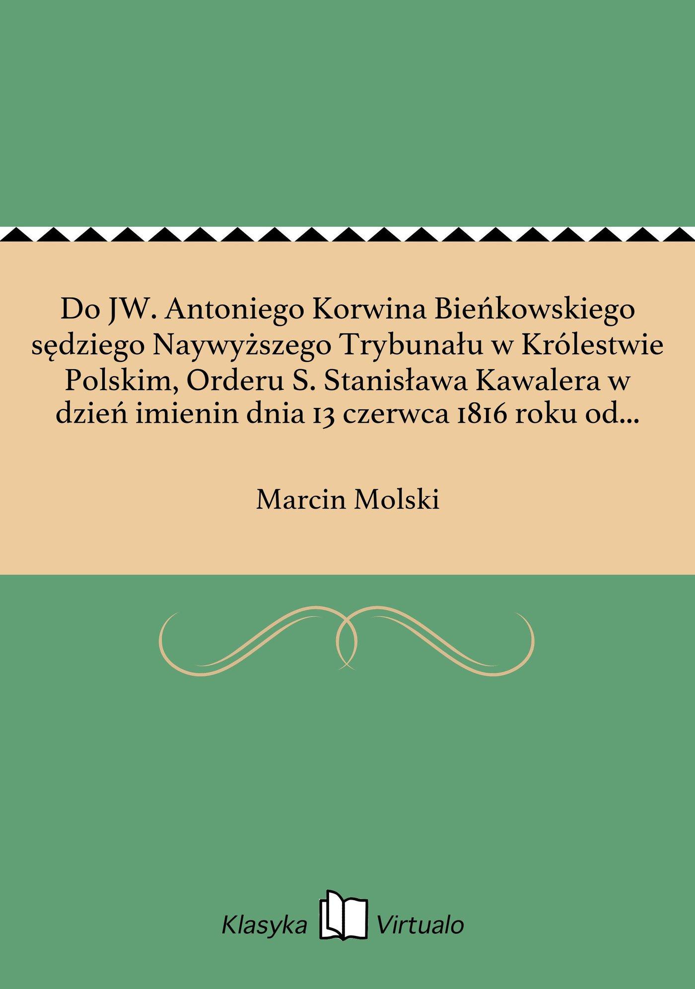 Do JW. Antoniego Korwina Bieńkowskiego sędziego Naywyższego Trybunału w Królestwie Polskim, Orderu S. Stanisława Kawalera w dzień imienin dnia 13 czerwca 1816 roku od przyiaciela - Ebook (Książka EPUB) do pobrania w formacie EPUB