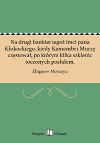 Na drugi bankiet tegoż imci pana Kłokockiego, kiedy Kamambet Murzę częstował, po którym kilka szklenic toczonych posłałem. - Zbigniew Morsztyn - ebook