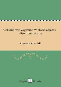Aleksandrowi Zygmunt: W chwili odjazdu – 1840 r. 29 stycznia