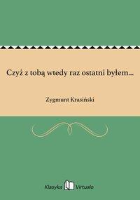 Czyż z tobą wtedy raz ostatni byłem... - Zygmunt Krasiński - ebook