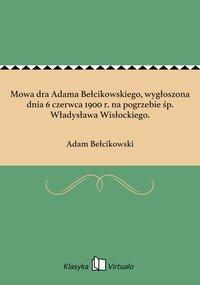 Mowa dra Adama Bełcikowskiego, wygłoszona dnia 6 czerwca 1900 r. na pogrzebie śp. Władysława Wisłockiego.