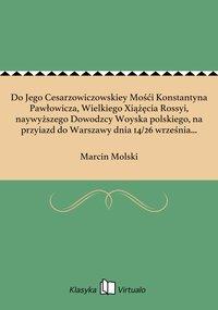 Do Jego Cesarzowiczowskiey Mośći Konstantyna Pawłowicza, Wielkiego Xiążęcia Rossyi, naywyższego Dowodzcy Woyska polskiego, na przyiazd do Warszawy dnia 14/26 września 1814 roku