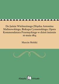 Do Jaśnie Wielmożnego JXiędza Antonina Malinowskiego, Biskupa Cynnenskiego, Opata Kommendatara Przemęckiego w dzień imienin 10 maia 1814
