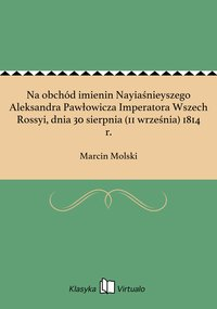 Na obchód imienin Nayiaśnieyszego Aleksandra Pawłowicza Imperatora Wszech Rossyi, dnia 30 sierpnia (11 września) 1814 r.