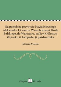 Na pożądane przybycie Nayiaśnieyszego Aleksandra I, Cesarza Wszech Rossyi, Króla Polskiego, do Warszawy, stolicy Królestwa 1815 roku 12 listopada, 31 października