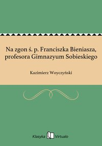 Na zgon ś. p. Franciszka Bieniasza, profesora Gimnazyum Sobieskiego - Kazimierz Woyczyński - ebook