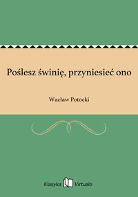 Poślesz świnię, przyniesieć ono - Wacław Potocki - ebook