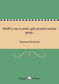 Módl ty się za mnie, gdy przedwcześnie zginę... - Zygmunt Krasiński - ebook