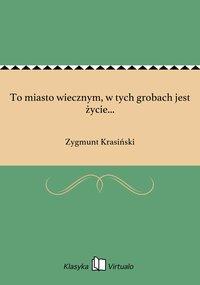 To miasto wiecznym, w tych grobach jest życie... - Zygmunt Krasiński - ebook